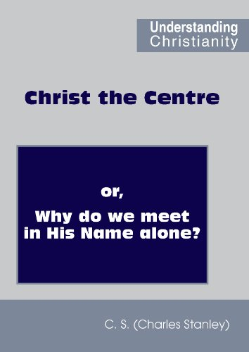 Christ the Centre; or, Why do we meet in His Name alone? (Understanding Christianity) -