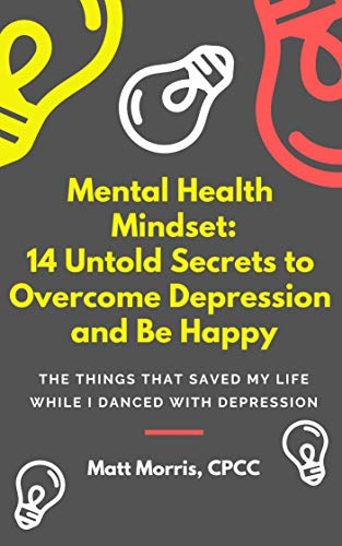 Mental Health Mindset: 14 Untold Secrets To Overcome Depression & Create Happiness (The Things That Saved My Life While I Danced With Depression) (Self-Help, Depression, Anxiety, Worry, Trauma)