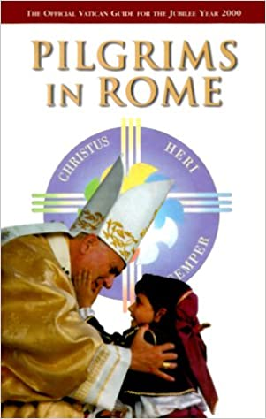 Pilgrims in Rome The Official Vatican Guide for the Jubilee Year 2000