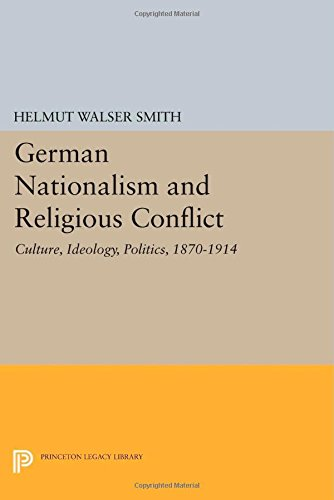 German Nationalism and Religious Conflict: Culture, Ideology, Politics, 1870-1914 (Princeton Legacy Library)