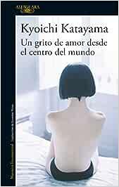 Un grito de amor desde el centro del mundo Literaturas: Amazon.es: Katayama, Kyoichi: Libros