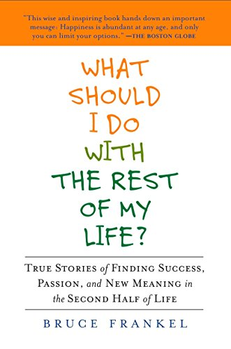 What Should I Do with the Rest of My Life?: True Stories of Finding Success, Passion, and New Meaning in the Second Half