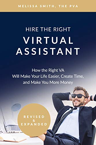 Hire The Right Virtual Assistant: How the Right VA Will Make Your Life Easier, Create Time, and Make You More Money (Virtual You A Create)
