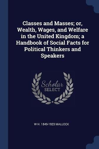 Read Online Classes and Masses; or, Wealth, Wages, and Welfare in the United Kingdom; a Handbook of Social Facts for Political Thinkers and Speakers pdf