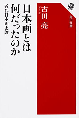 日本画とは何だったのか 近代日本画史論 (角川選書)