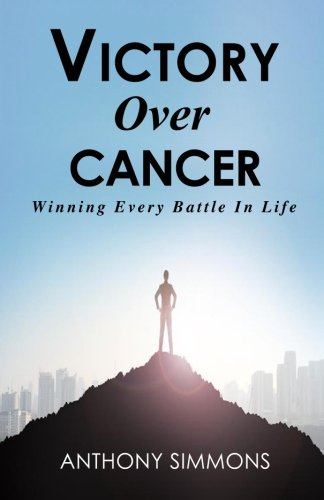 Victory Over Cancer: Winning Every Battle In Life