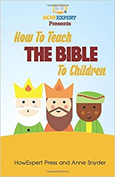 How to Teach The Bible To Children: Your Step-By-Step Guide To Teaching The Bible To Children