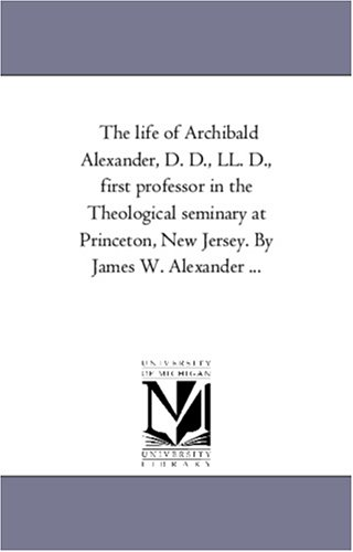 Download The life of Archibald Alexander, D. D., LL. D., first professor in the Theological seminary at Princeton, New Jersey. By James W. Alexander ... ebook