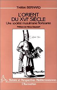 L'Orient du XVIe siècle à travers les récits des voyageurs français: Regards portés sur la société musulmane par Yvelise Bernard