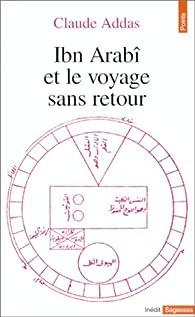Ibn Arabî et le voyage sans retour par Claude Addas
