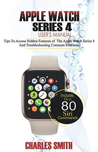 Apple Watch Series 4 User's Manual: Tips to Access Hidden Features of the Apple Watch Series 4 And Troubleshooting Common Problems