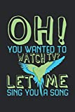 Oh! You wanted to watch TV? Let me sing you a song: Notebook A5 Size, 6x9 inches, 120 blank Pages, Parrot funny Budgie saying