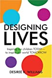 Designing Lives: Inspiring our Children TODAY to Inspire our World TOMORROW