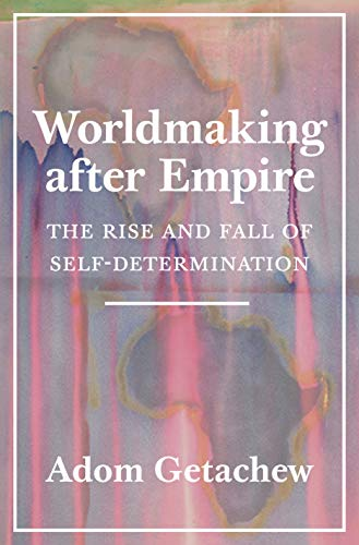 Worldmaking after Empire: The Rise and Fall of Self-Determination (The Rise And Fall Of The American Empire)