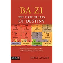 Ba Zi - The Four Pillars of Destiny: Understanding Character, Relationships and Potential Through Chinese Astrology
