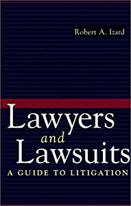 Lawyers and Lawsuits: A Guide to Litigation Robert A. Izard