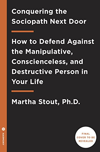 Conquering the Sociopath Next Door: How to Defend Against the Manipulative, Conscienceless, and Destructive Person in Your Life