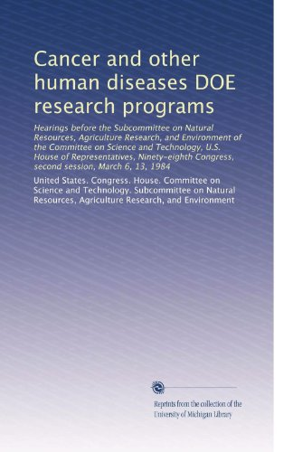 Cancer and other human diseases DOE research programs: Hearings before the Subcommittee on Natural Resources, Agriculture Research, and Environment of the Committee on Science and Technology, U.S. House of Representatives, Ninety-eighth Congress, second session, March 6, 13, 1984