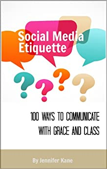 Social Media Etiquette for Business: 100 Ways to Communicate With Grace and Class by [Kane, Jennifer]