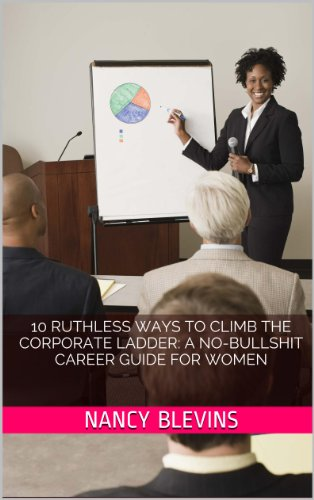 10 Ruthless Ways to Climb the Corporate Ladder: A No-Bullshit Career Guide for Women