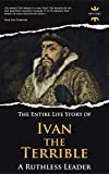 IVAN THE TERRIBLE: A Ruthless Leader. The Entire Life Story