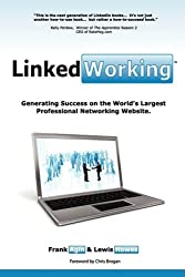 LinkedWorking: Generating Success on LinkedIn ... the World's Largest Professional Networking Website