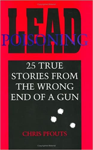Lead Poisoning: 25 True Stories from the Wrong End of a Gun