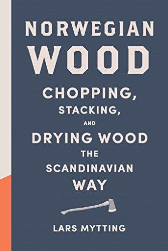 Norwegian Wood: Chopping, Stacking, and Drying Wood the Scandinavian Way by Lars Mytting.pdf