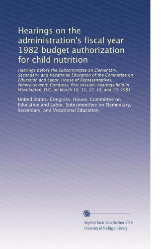 Hearings on the administration's fiscal year 1982 budget authorization for child nutrition: Hearings before the Subcommittee on Elementary, Secondary, and Vocational Educat...