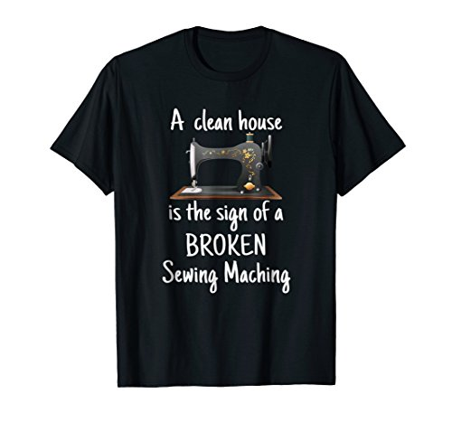 Machine Sign - A Clean House is the sign of a Broken Sewing Machine Tshirt