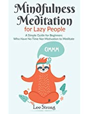 Mindfulness Meditation for Lazy People: A Simple Guide for Beginners Who Have No Time Nor Motivation to Meditate