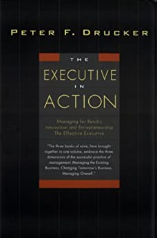 The Executive in Action: Three Drucker Management Books on What to Do and Why and How to Do It by [Drucker, Peter F.]