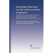 Oversight hearings on the child nutrition programs: hearings before the Subcommittee on Elementary, Secondary,...