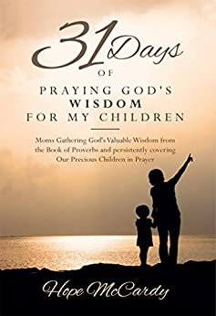 31 Days of Praying God's Wisdom for My Children: Moms Gathering God's Valuable Wisdom from the Book of Proverbs and persistently covering Our Precious Children in Prayer by [McCardy, Hope]