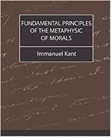 """the fundamental principles of the metaphysics of moral by immanuel kant The way in despite the remarkable lack of commentary on it, the fundamental re-   comment that """"kant's moral principles and his theory of human nature are."""