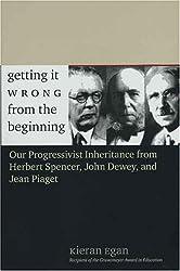 Getting it Wrong From the Beginning - Our Progressivist Inheritance from Herbert Spencer, John Dewey and Jean Piaget