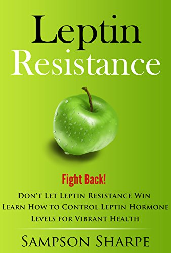Leptin Resistance: Fight Back! Don't Let Leptin Resistance Win - Learn How to Control Leptin Hormones for  Vibrant Health (Leptin Diet - This Your Ultimate Guide on How to Overcome Leptin Reistance) by [Sharpe, Sampson]