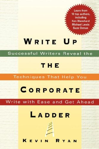 Read Online Write Up the Corporate Ladder: Successful Writers Reveal the Techniques That Help You Write with Ease and Get Ahead pdf
