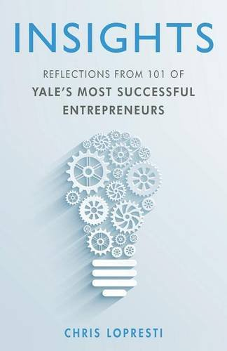 INSIGHTS: Reflections from 101 of Yale's Most Successful Entrepreneurs
