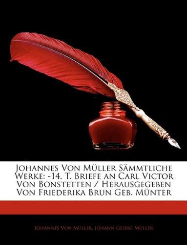 Read Online Johannes Von Mller Smmtliche Werke: 14. T. Briefe an Carl Victor Von Bonstetten / Herausgegeben Von Friederika Brun Geb. Mnter (German Edition) PDF