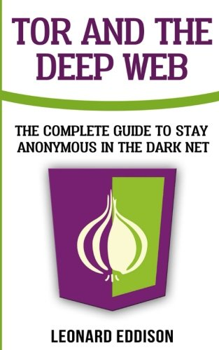 Tor And The Deep Web: The Complete Guide To Stay Anonymous In The Dark Net