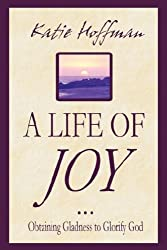 A Life of Joy: Learn the Ways to Have Biblical Joy and Gladness and Feel the Joy of the Lord or What the Bible Says About Finding Joy and Happiness and Experiencing Peace as a Christian Woman