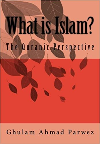 What is Islam?: The Quranic Perspective: Ghulam Ahmad Parwez