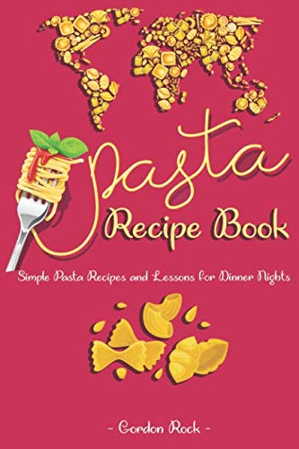 Pasta Recipe Book: Simple Pasta Recipes and Lessons for Dinner Nights by Gordon Rock