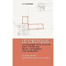 LE CROQUIS...un langage dont chacun peut s'emparer, de la conception à la réalisation: à l'aube du BIM, quelle est la place du croquis (French Edition)