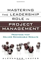 Mastering the Leadership Role in Project Management: Practices that Deliver Remarkable Results Front Cover