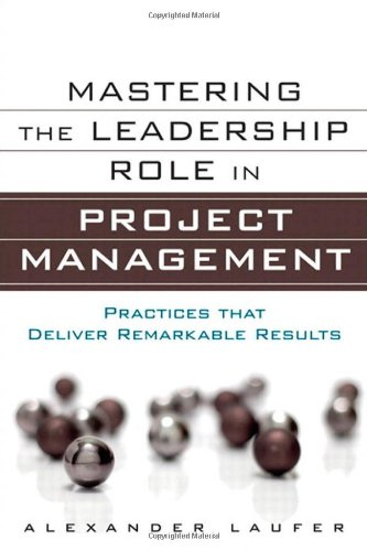Mastering the Leadership Role in Project Management: Practices that Deliver Remarkable Results by Alexander Laufer, Publisher : FT Press