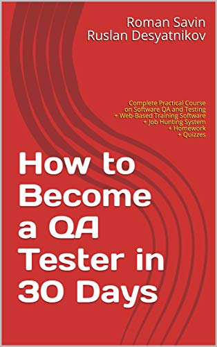 How to Become a QA Tester in 30 Days: Complete Practical Course on Software QA and Testing + Web-Based Training Software + Job Hunting System + Homework + Quizzes Kindle Editon