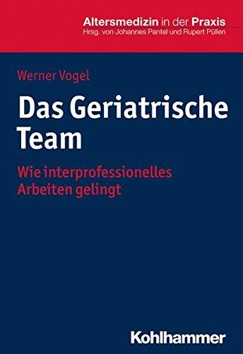 Das Geriatrische Team: Wie interprofessionelles Arbeiten gelingt (Altersmedizin in der Praxis)