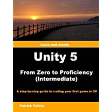 Unity 5 from Zero to Proficiency (Intermediate): A step-by-step guide to coding your first game in C# with Unity...